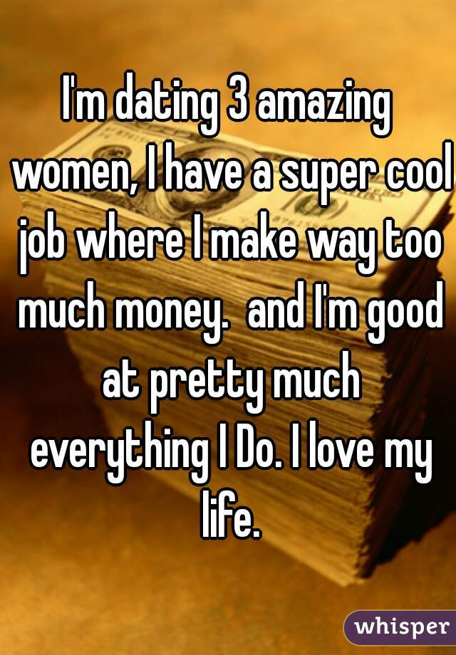 I'm dating 3 amazing women, I have a super cool job where I make way too much money.  and I'm good at pretty much everything I Do. I love my life.