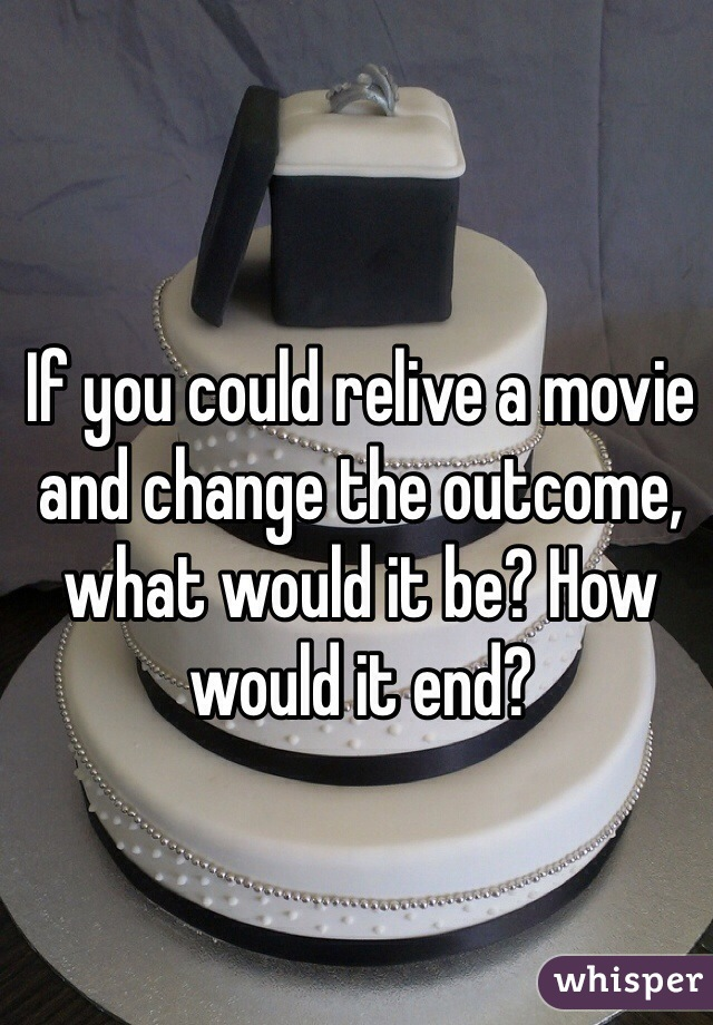 If you could relive a movie and change the outcome, what would it be? How would it end?