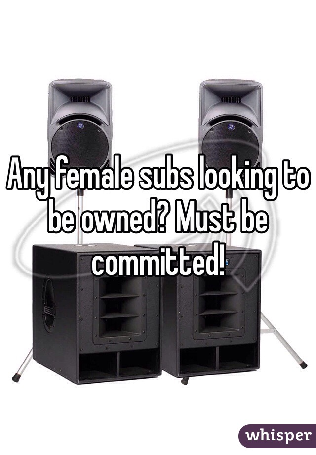 Any female subs looking to be owned? Must be committed!