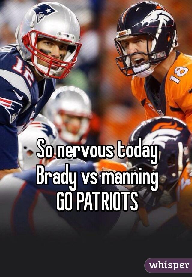 So nervous today  Brady vs manning GO PATRIOTS