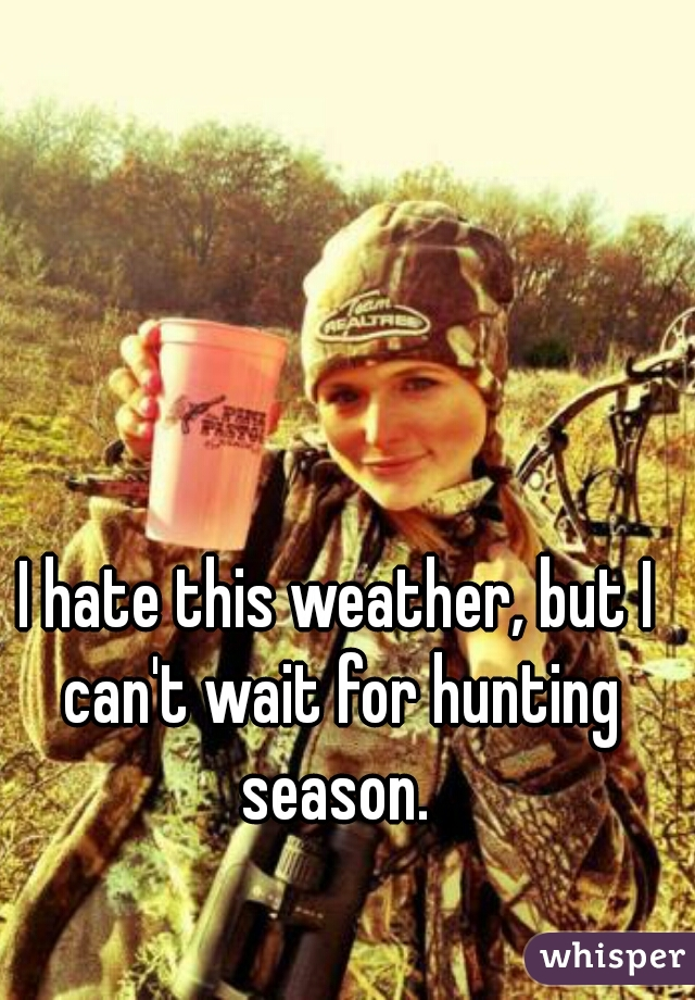 I hate this weather, but I can't wait for hunting season.