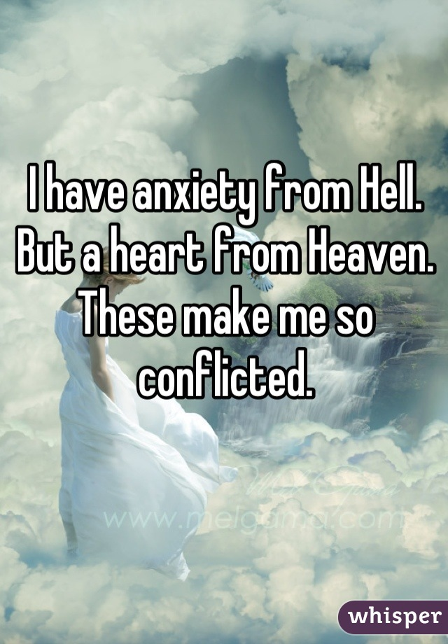I have anxiety from Hell. But a heart from Heaven. These make me so conflicted.