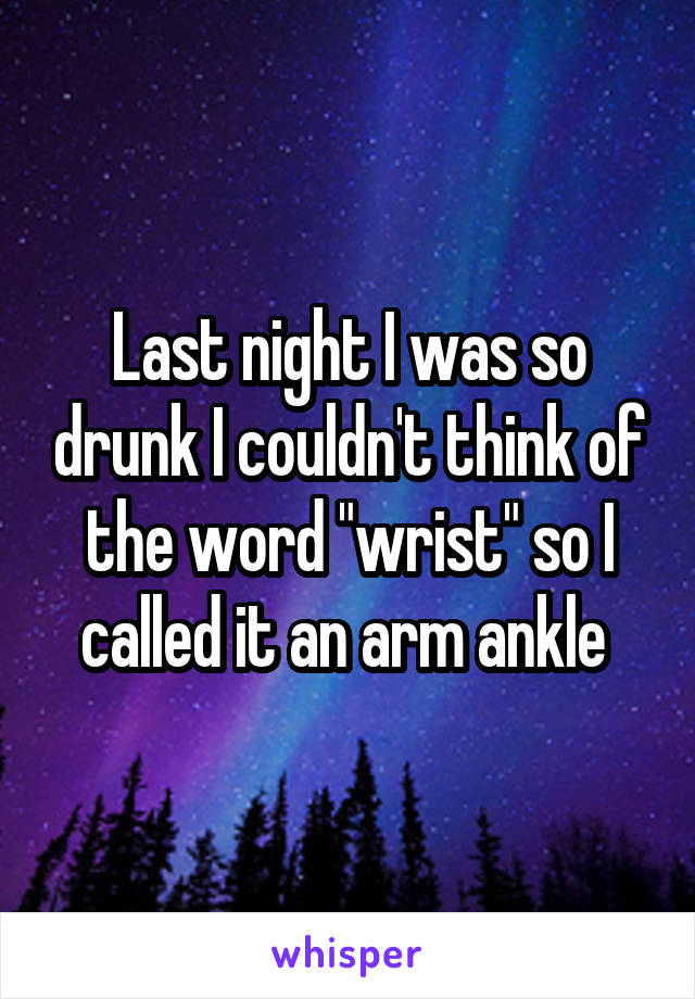 """Last night I was so drunk I couldn't think of the word """"wrist"""" so I called it an arm ankle"""