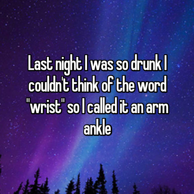 "Last night I was so drunk I couldn't think of the word ""wrist"" so I called it an arm ankle"