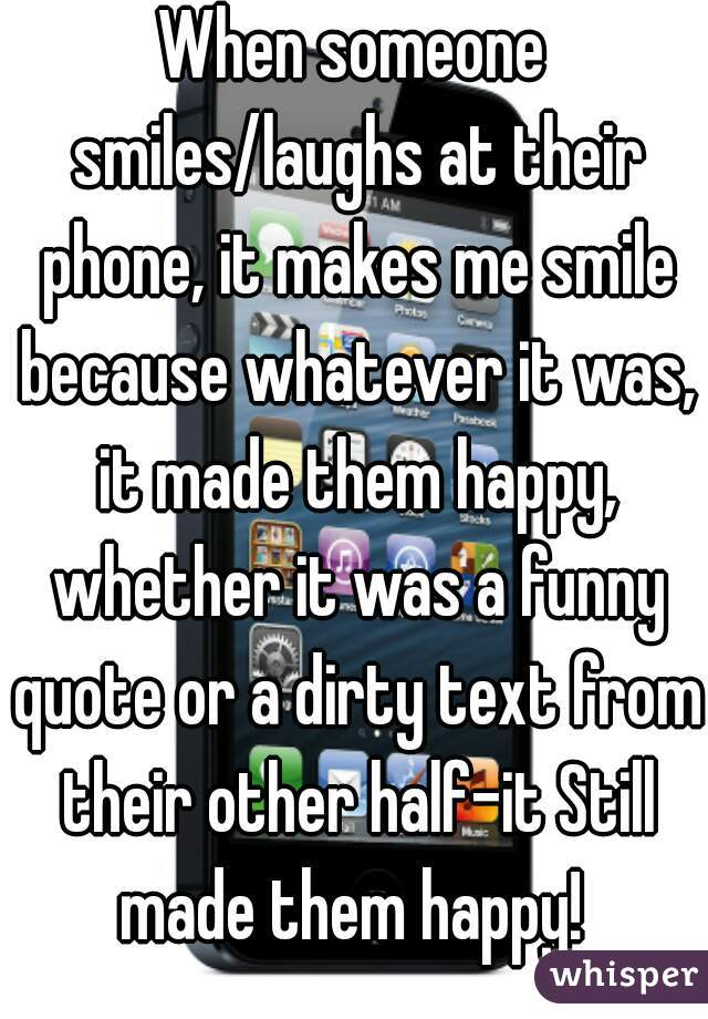 When Someone Smileslaughs At Their Phone It Makes Me Smile Because