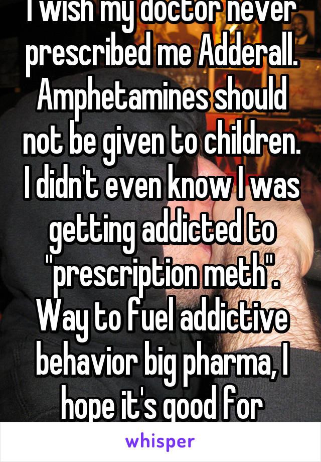 """I wish my doctor never prescribed me Adderall. Amphetamines should not be given to children. I didn't even know I was getting addicted to """"prescription meth"""". Way to fuel addictive behavior big pharma, I hope it's good for business."""