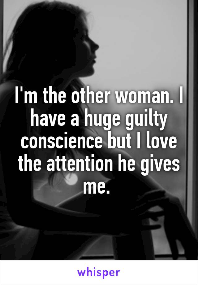 I'm the other woman. I have a huge guilty conscience but I love the attention he gives me.
