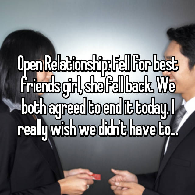 Open Relationship: Fell for best friends girl, she fell back. We both agreed to end it today. I really wish we didn't have to...