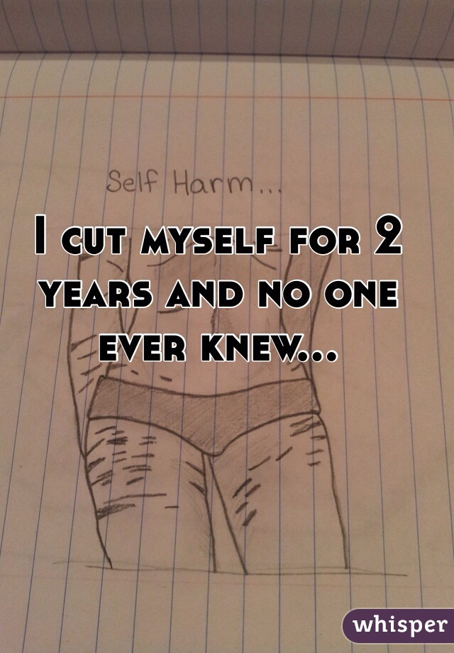 I cut myself for 2 years and no one ever knew...