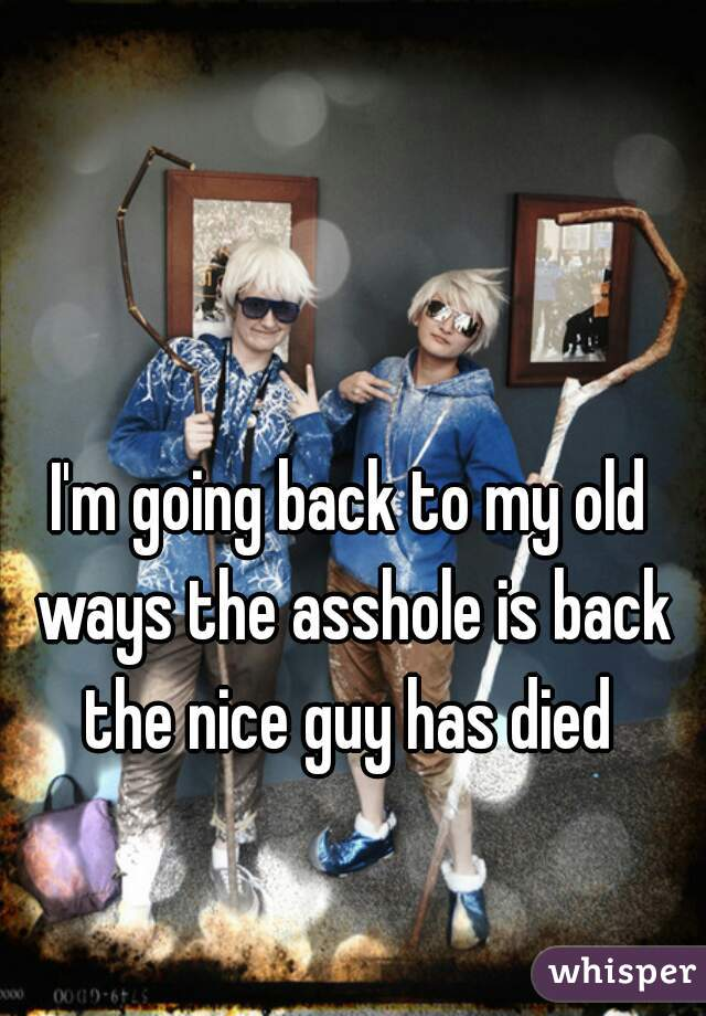 I'm going back to my old ways the asshole is back the nice guy has died