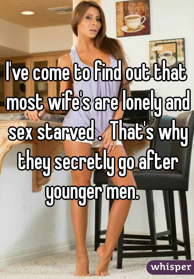 I've come to find out that most wife's are lonely and sex starved .  That's why they secretly go after younger men.