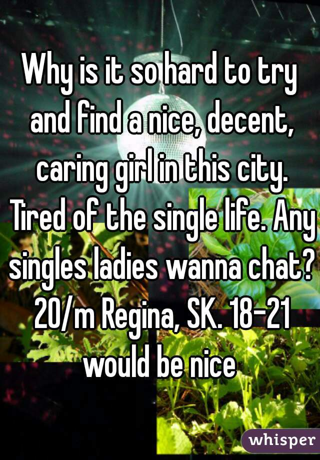 Why is it so hard to try and find a nice, decent, caring girl in this city. Tired of the single life. Any singles ladies wanna chat? 20/m Regina, SK. 18-21 would be nice