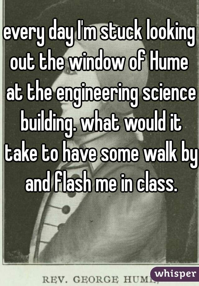 every day I'm stuck looking out the window of Hume  at the engineering science building. what would it take to have some walk by and flash me in class.