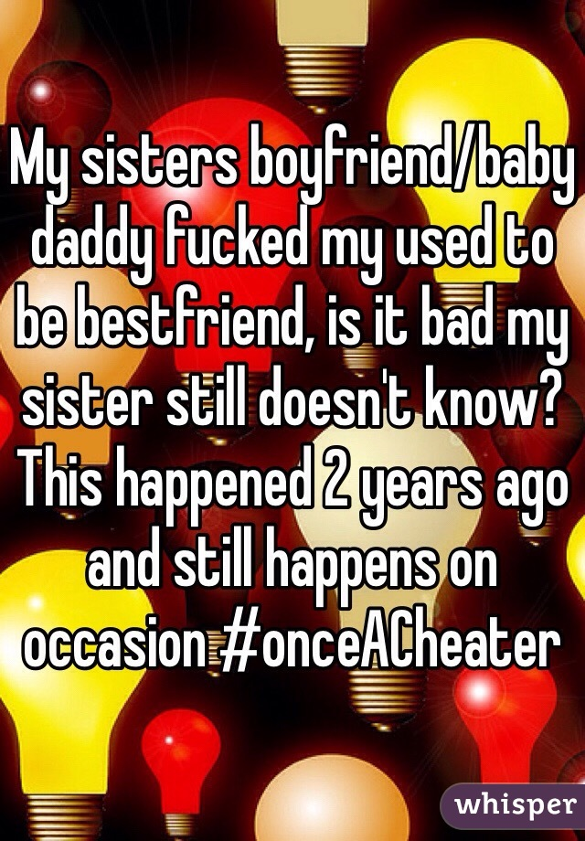 My sisters boyfriend/baby daddy fucked my used to be bestfriend, is it bad my sister still doesn't know? This happened 2 years ago and still happens on occasion #onceACheater