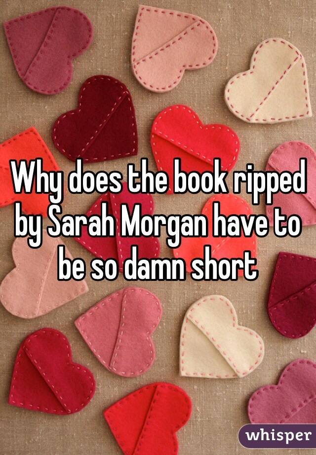 Why does the book ripped by Sarah Morgan have to be so damn short