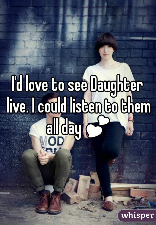 I'd love to see Daughter live. I could listen to them all day 💕