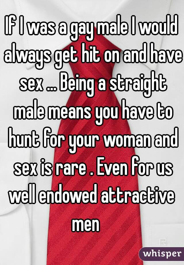 If I was a gay male I would always get hit on and have sex ... Being a straight male means you have to hunt for your woman and sex is rare . Even for us well endowed attractive  men