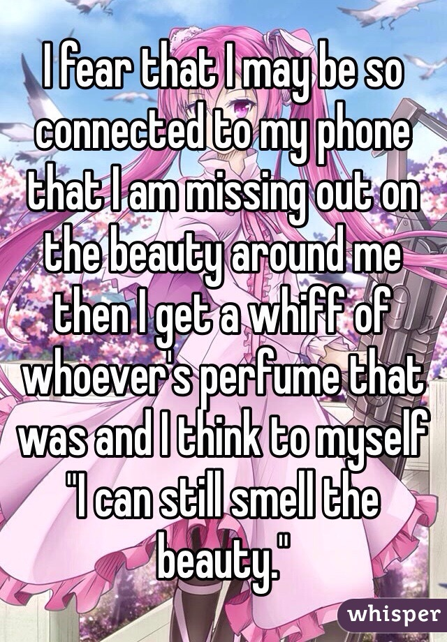 """I fear that I may be so connected to my phone that I am missing out on the beauty around me then I get a whiff of whoever's perfume that was and I think to myself """"I can still smell the beauty."""""""