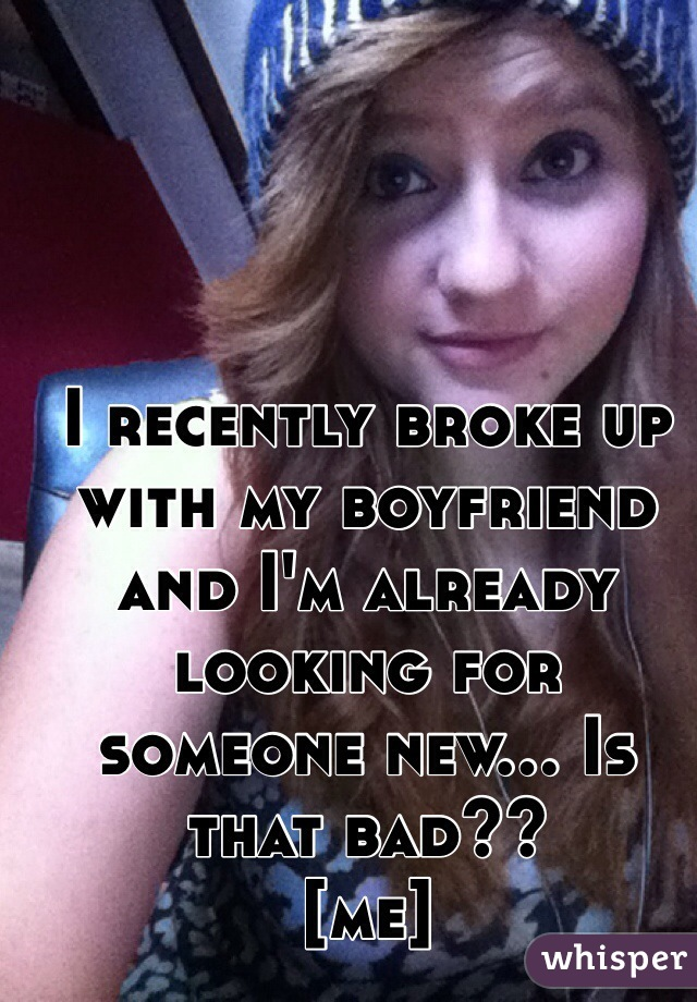 I recently broke up with my boyfriend and I'm already looking for someone new... Is that bad??  [me]