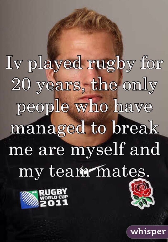 Iv played rugby for 20 years, the only people who have managed to break me are myself and my team mates.