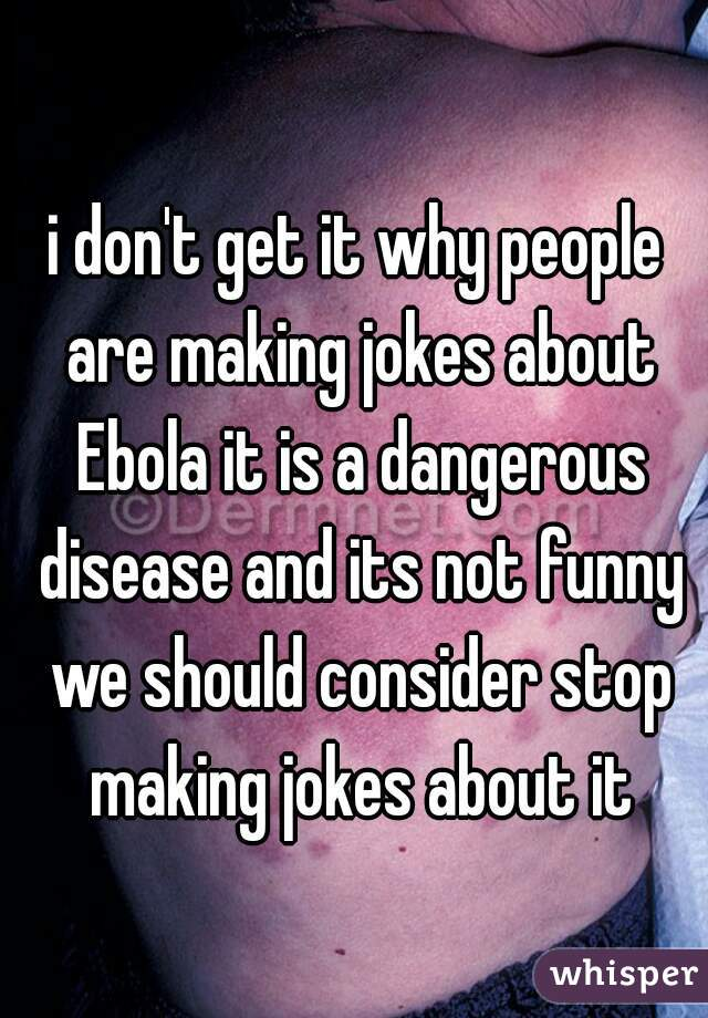 i don't get it why people are making jokes about Ebola it is a dangerous disease and its not funny we should consider stop making jokes about it