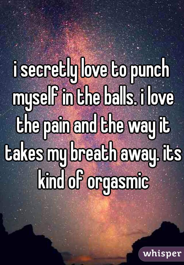 i secretly love to punch myself in the balls. i love the pain and the way it takes my breath away. its kind of orgasmic
