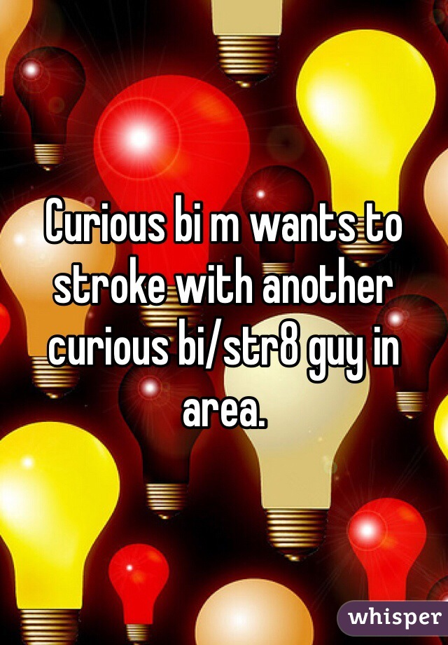 Curious bi m wants to stroke with another curious bi/str8 guy in area.
