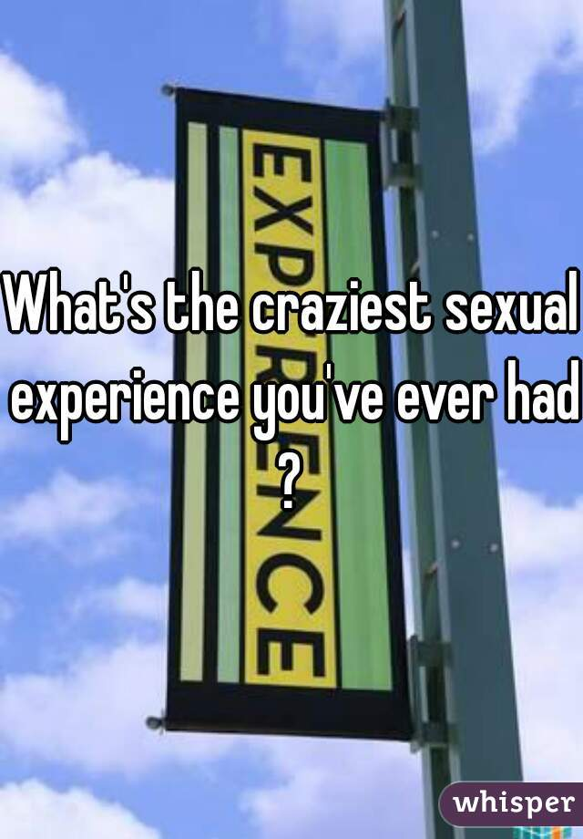 What's the craziest sexual experience you've ever had?