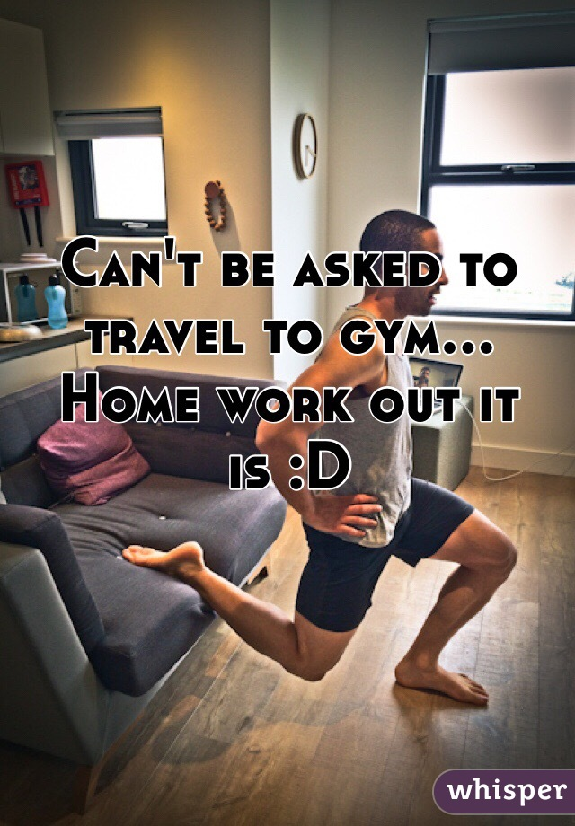 Can't be asked to travel to gym... Home work out it is :D