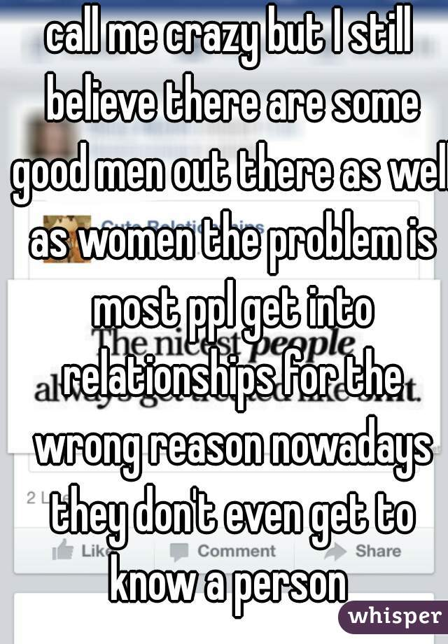 call me crazy but I still believe there are some good men out there as well as women the problem is most ppl get into relationships for the wrong reason nowadays they don't even get to know a person