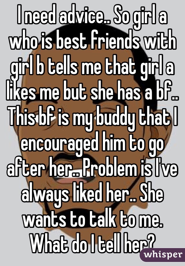 I need advice.. So girl a who is best friends with girl b tells me that girl a likes me but she has a bf.. This bf is my buddy that I encouraged him to go after her.. Problem is I've always liked her.. She wants to talk to me. What do I tell her?
