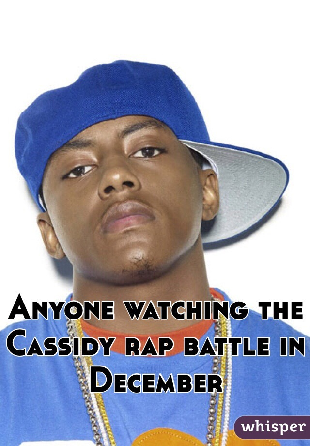 Anyone watching the Cassidy rap battle in December