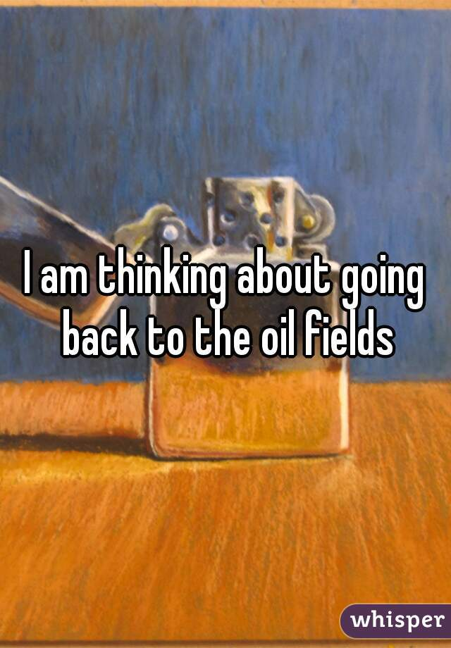 I am thinking about going back to the oil fields