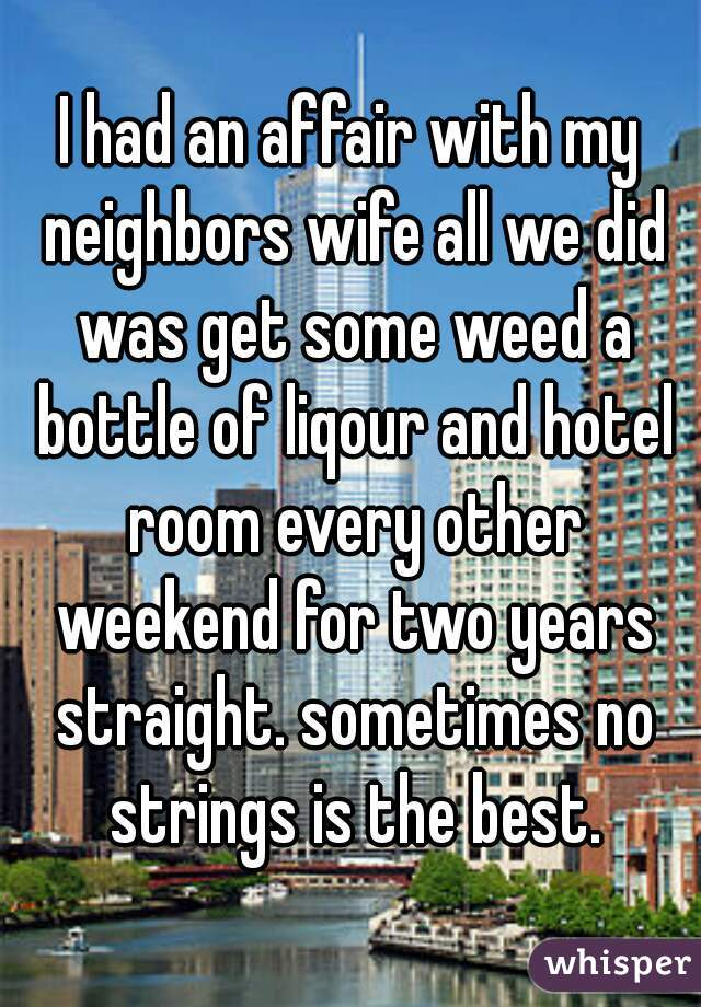 I had an affair with my neighbors wife all we did was get some weed a bottle of liqour and hotel room every other weekend for two years straight. sometimes no strings is the best.