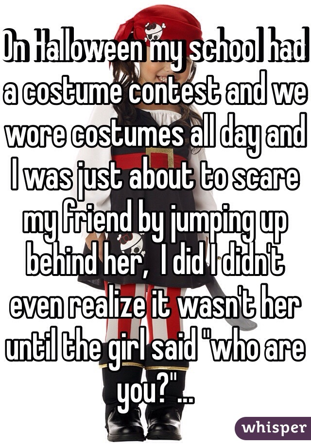 "On Halloween my school had a costume contest and we wore costumes all day and I was just about to scare my friend by jumping up behind her,  I did I didn't even realize it wasn't her until the girl said ""who are you?""..."
