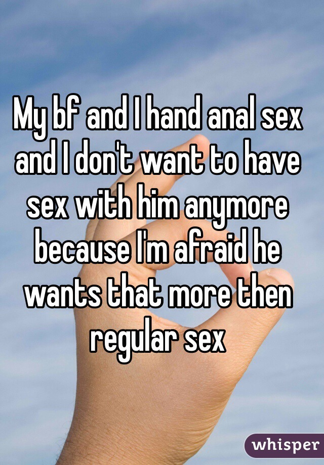 My bf and I hand anal sex and I don't want to have sex with him anymore because I'm afraid he wants that more then regular sex