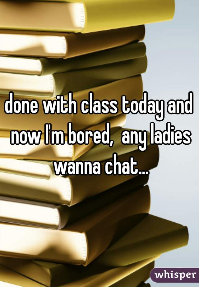 done with class today and now I'm bored,  any ladies wanna chat...