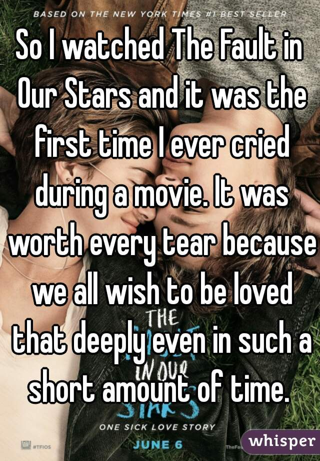 So I watched The Fault in Our Stars and it was the first time I ever cried during a movie. It was worth every tear because we all wish to be loved that deeply even in such a short amount of time.
