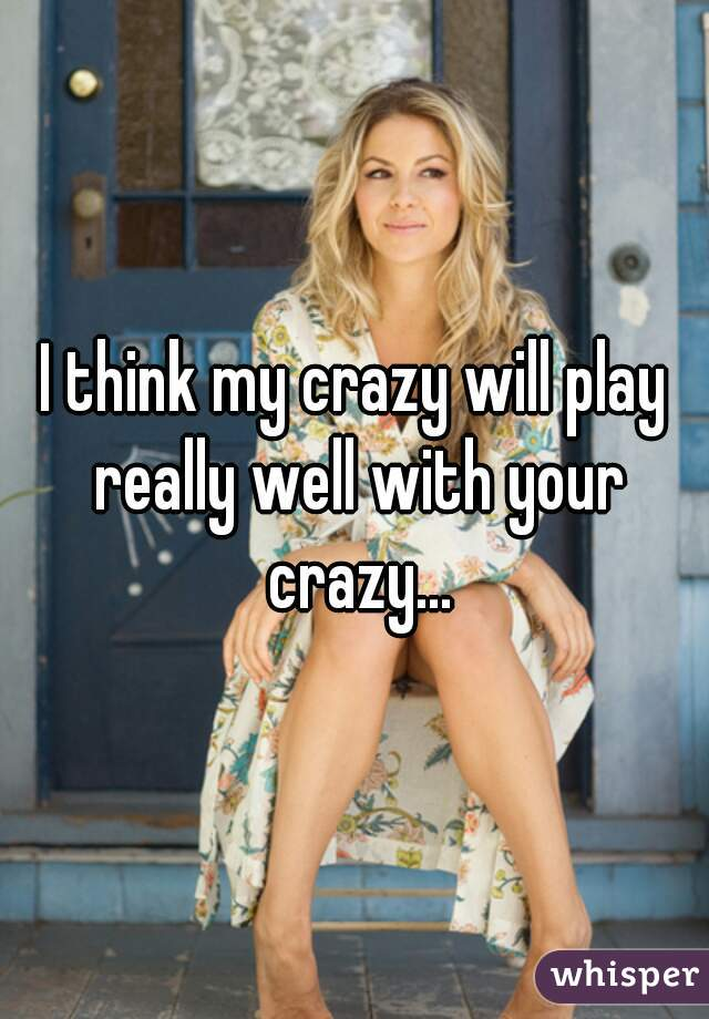 I think my crazy will play really well with your crazy...