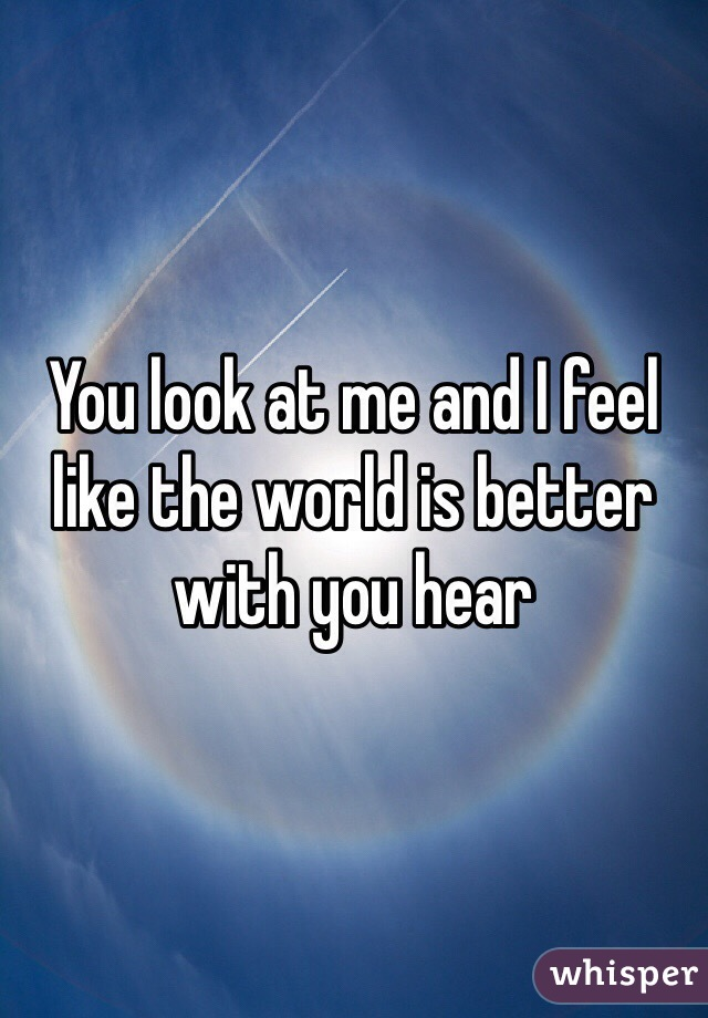 You look at me and I feel like the world is better with you hear
