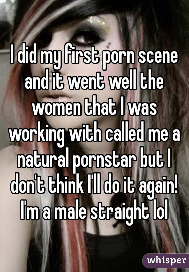 I did my first porn scene and it went well the women that I was working with called me a natural pornstar but I don't think I'll do it again! I'm a male straight lol