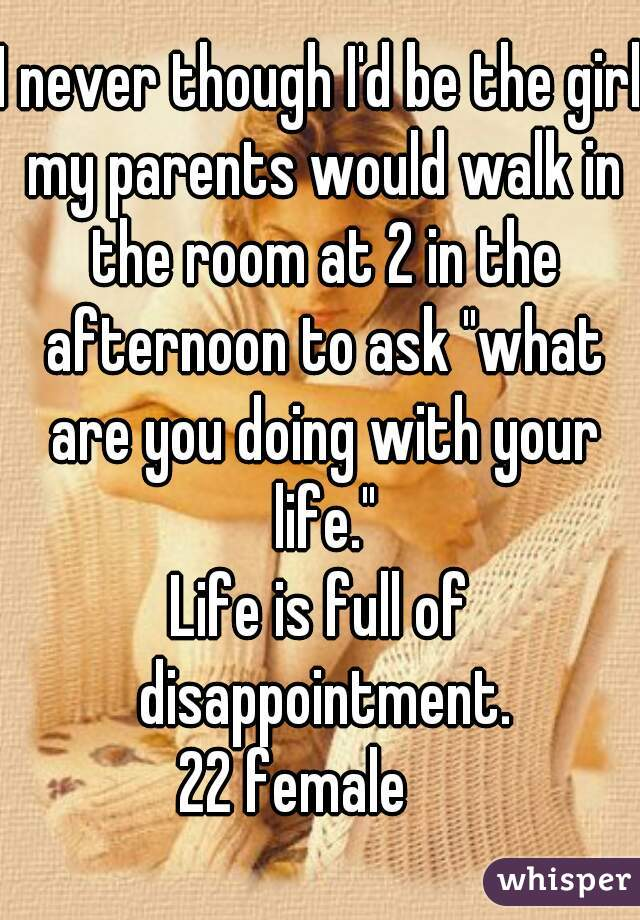 """I never though I'd be the girl my parents would walk in the room at 2 in the afternoon to ask """"what are you doing with your life."""" Life is full of disappointment. 22 female"""