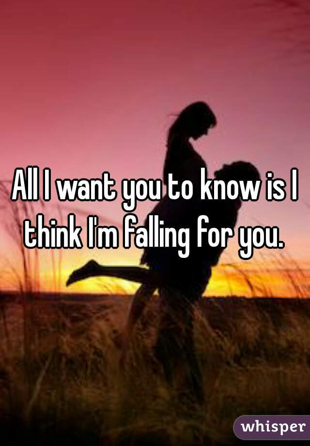 All I want you to know is I think I'm falling for you.