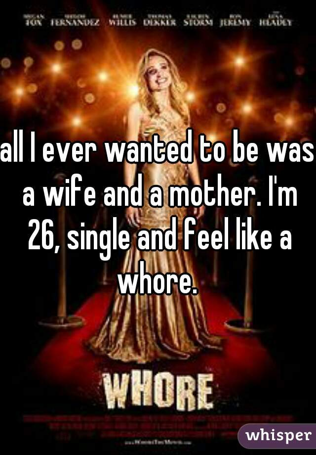 all I ever wanted to be was a wife and a mother. I'm 26, single and feel like a whore.