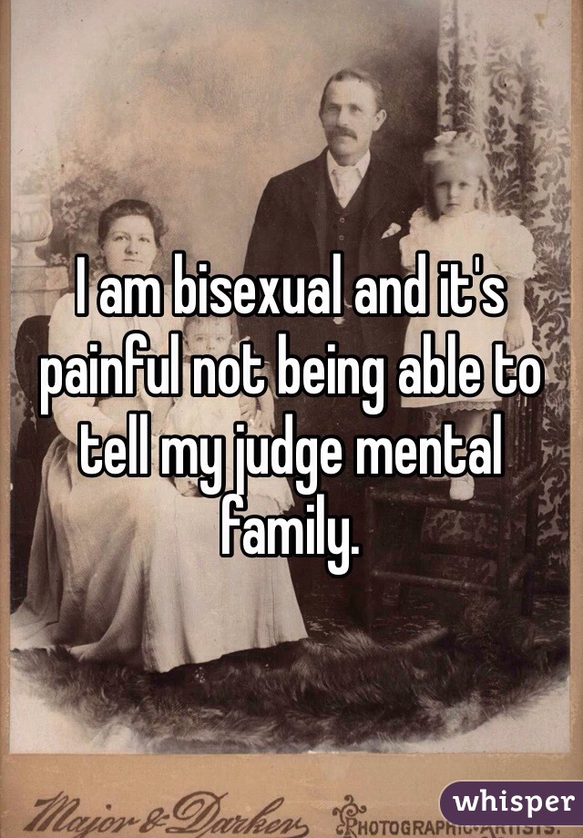 I am bisexual and it's painful not being able to tell my judge mental family.