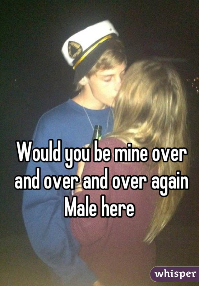 Would you be mine over and over and over again  Male here