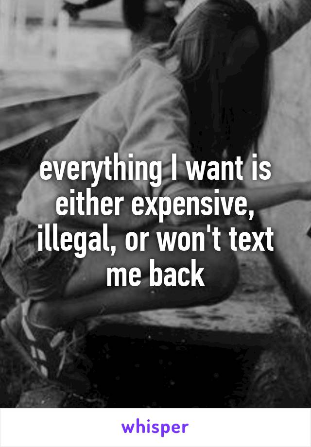 everything I want is either expensive, illegal, or won't text me back
