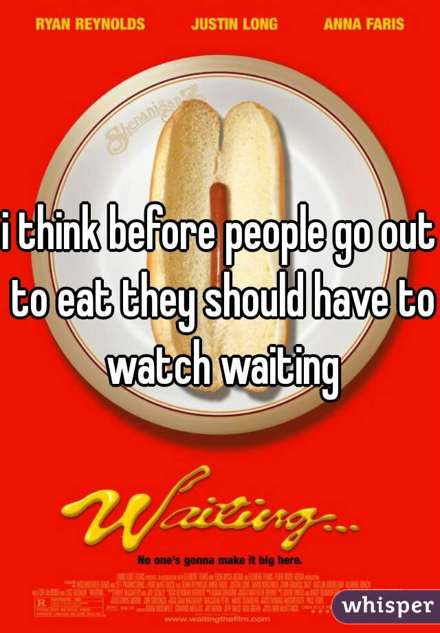 i think before people go out to eat they should have to watch waiting