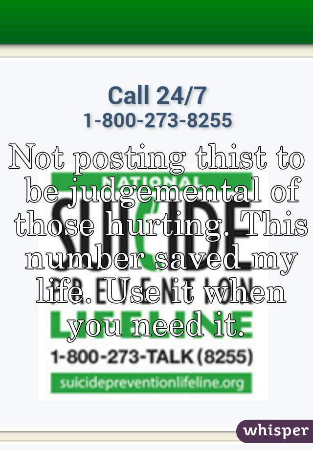 Not posting thist to be judgemental of those hurting. This number saved my life. Use it when you need it.