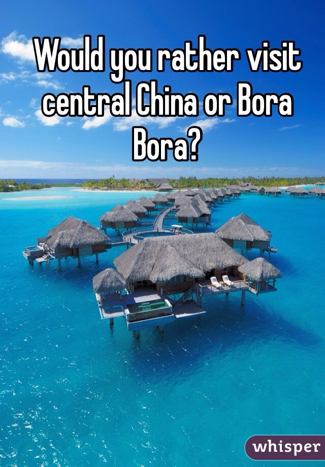 Would you rather visit central China or Bora Bora?